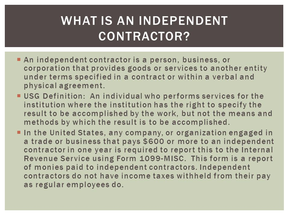 An independent contractor is a person, business, or corporation that provides goods or services to another entity under terms specified in a contrac