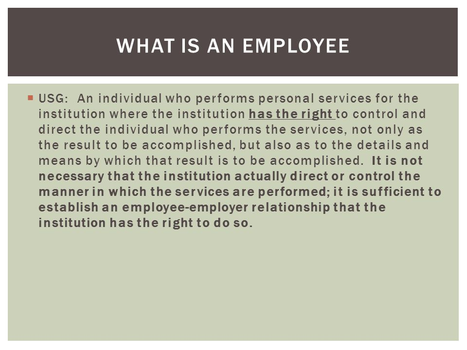  USG: An individual who performs personal services for the institution where the institution has the right to control and direct the individual who p