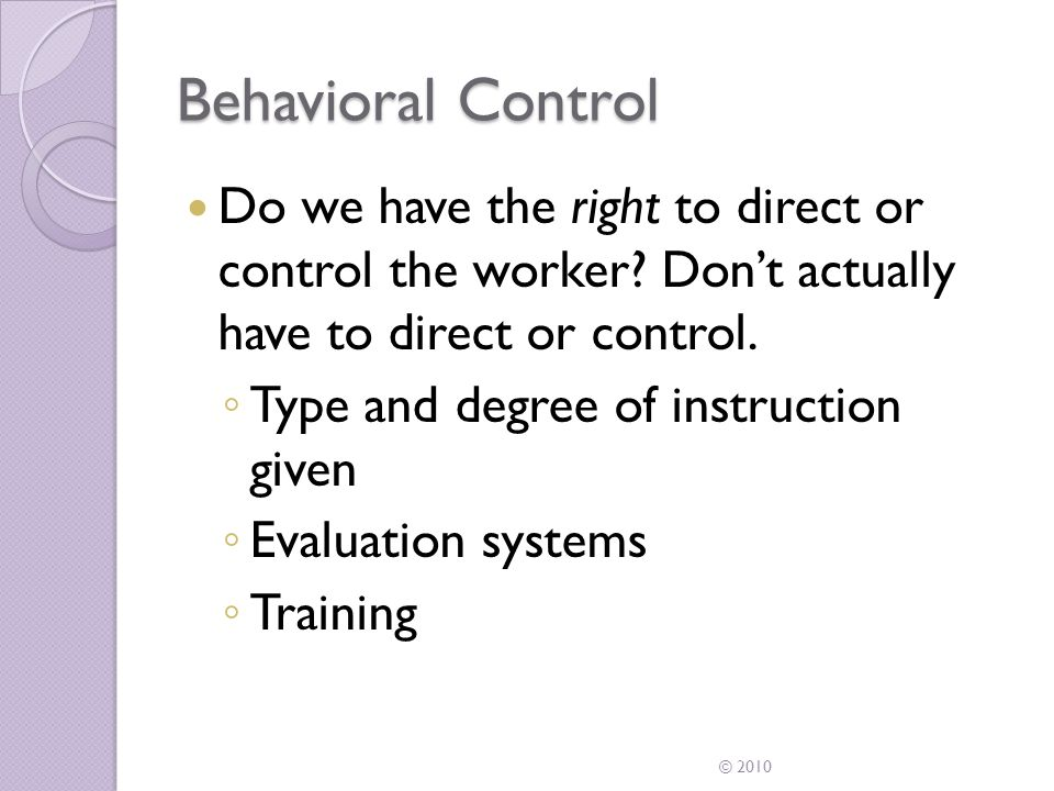 Behavioral Control Indicators of behavioral control ◦ When to do the work ◦ Where to do the work ◦ What tools are used ◦ What order or sequence to follow ◦ Prior approval required © 2010