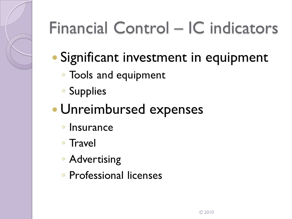Financial Control – IC indicators Opportunity for profit or loss ◦ Fixed ongoing costs ◦ Can seek out other business opportunities Services available to the market ◦ Provides services to others ◦ Advertises Method of payment ◦ Flat fee ◦ Hourly, daily or weekly compensation.