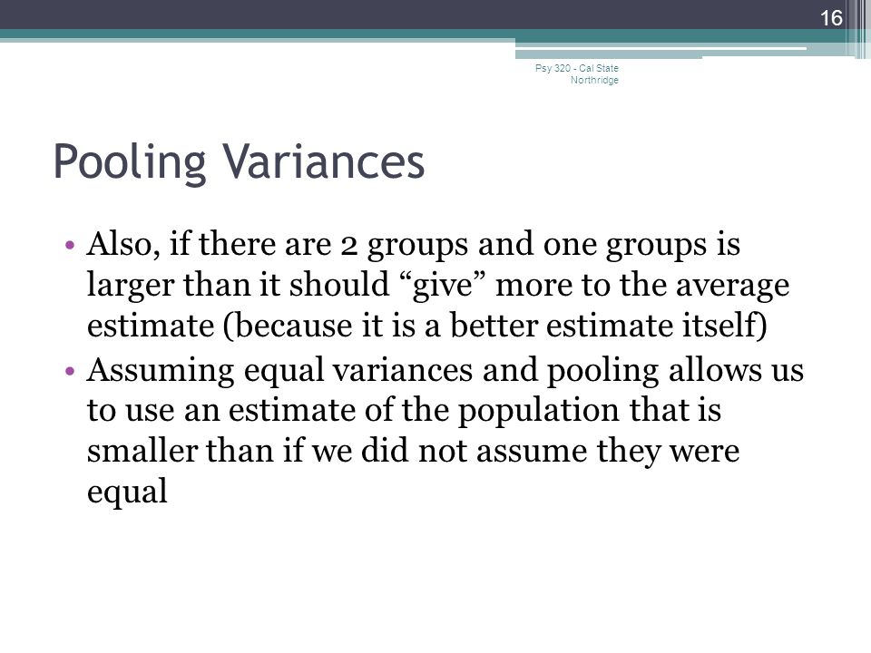 "Pooling Variances Also, if there are 2 groups and one groups is larger than it should ""give"" more to the average estimate (because it is a better esti"