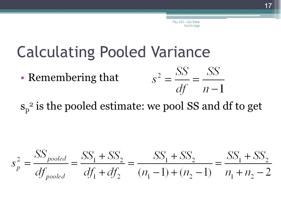 Calculating Pooled Variance Remembering that s p 2 is the pooled estimate: we pool SS and df to get 17 Psy 320 - Cal State Northridge