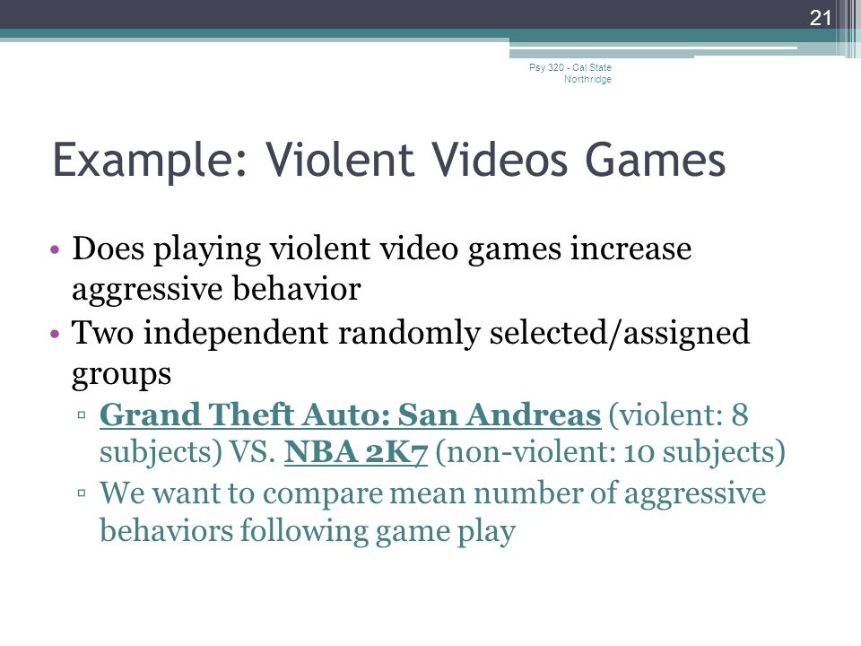 Example: Violent Videos Games Does playing violent video games increase aggressive behavior Two independent randomly selected/assigned groups ▫Grand T
