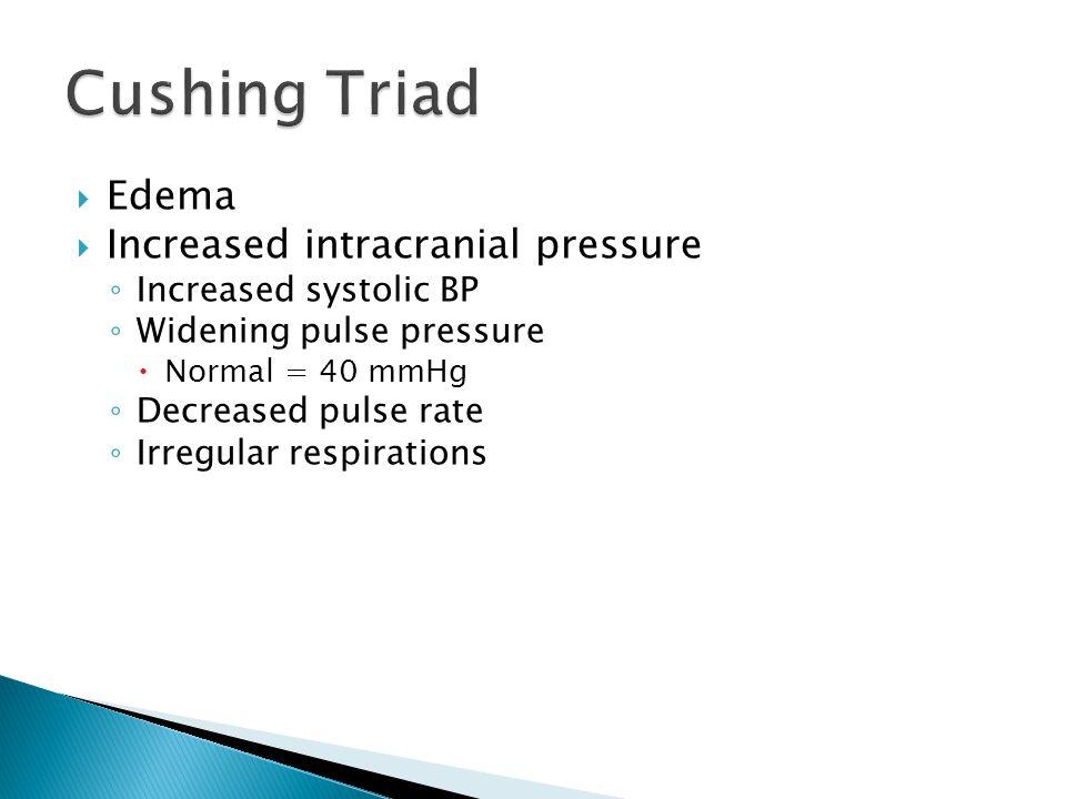  Edema  Increased intracranial pressure ◦ Increased systolic BP ◦ Widening pulse pressure  Normal = 40 mmHg ◦ Decreased pulse rate ◦ Irregular resp
