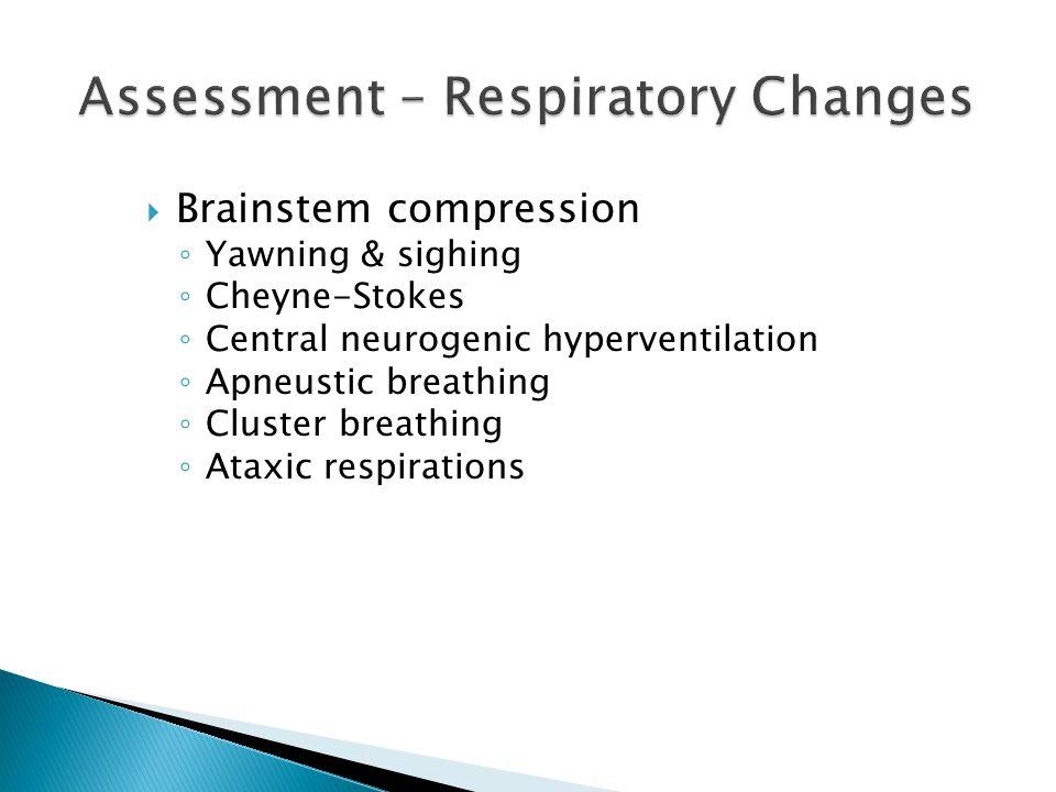  Brainstem compression ◦ Yawning & sighing ◦ Cheyne-Stokes ◦ Central neurogenic hyperventilation ◦ Apneustic breathing ◦ Cluster breathing ◦ Ataxic r