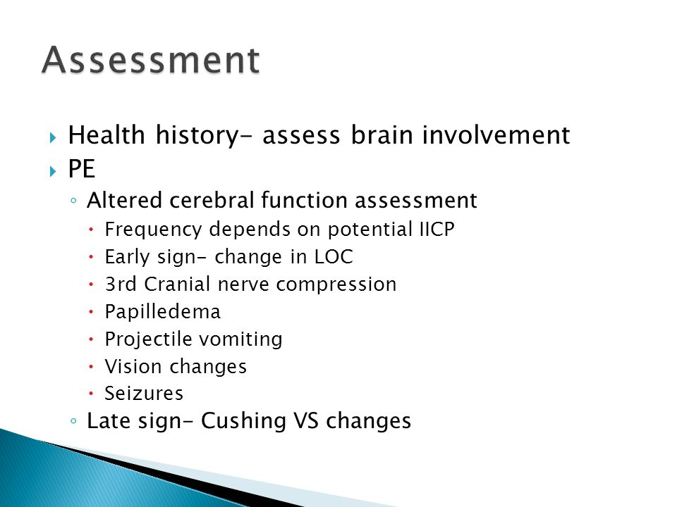  Health history- assess brain involvement  PE ◦ Altered cerebral function assessment  Frequency depends on potential IICP  Early sign- change in L