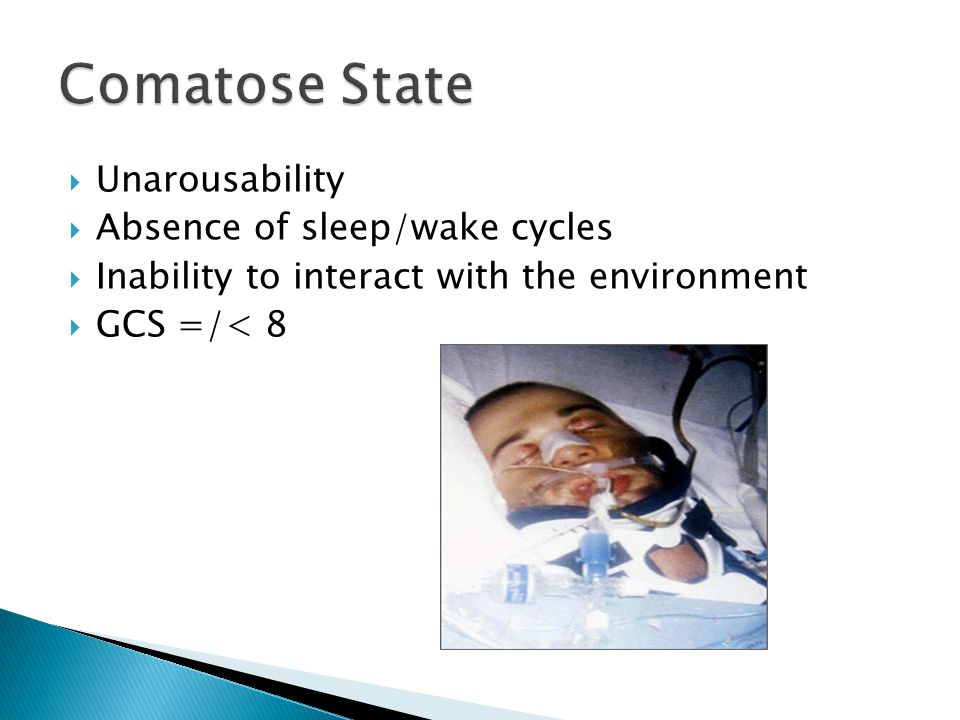  Unarousability  Absence of sleep/wake cycles  Inability to interact with the environment  GCS =/< 8