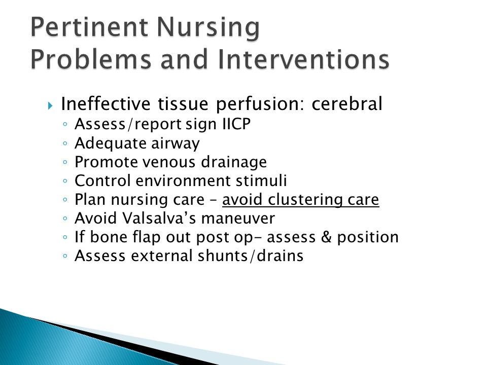  Ineffective tissue perfusion: cerebral ◦ Assess/report sign IICP ◦ Adequate airway ◦ Promote venous drainage ◦ Control environment stimuli ◦ Plan nu