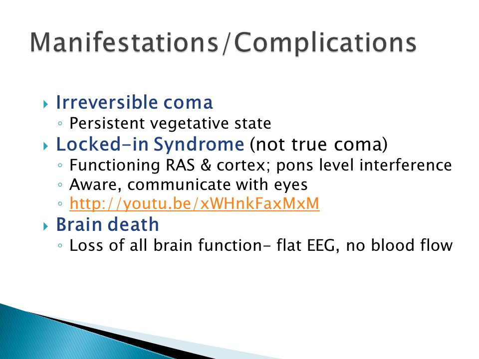  Irreversible coma ◦ Persistent vegetative state  Locked-in Syndrome (not true coma) ◦ Functioning RAS & cortex; pons level interference ◦ Aware, co