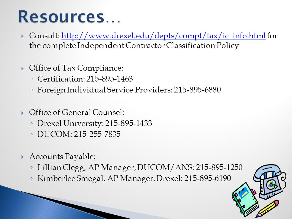  Consult: http://www.drexel.edu/depts/compt/tax/ic_info.html for the complete Independent Contractor Classification Policyhttp://www.drexel.edu/depts/compt/tax/ic_info.html  Office of Tax Compliance: ◦ Certification: 215-895-1463 ◦ Foreign Individual Service Providers: 215-895-6880  Office of General Counsel: ◦ Drexel University: 215-895-1433 ◦ DUCOM: 215-255-7835  Accounts Payable: ◦ Lillian Clegg, AP Manager, DUCOM/ANS: 215-895-1250 ◦ Kimberlee Smegal, AP Manager, Drexel: 215-895-6190