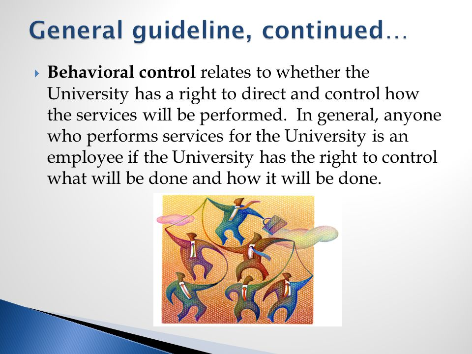  Behavioral control relates to whether the University has a right to direct and control how the services will be performed.