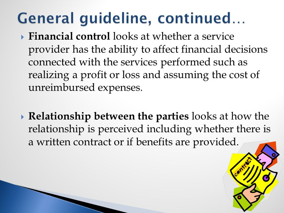  Financial control looks at whether a service provider has the ability to affect financial decisions connected with the services performed such as realizing a profit or loss and assuming the cost of unreimbursed expenses.