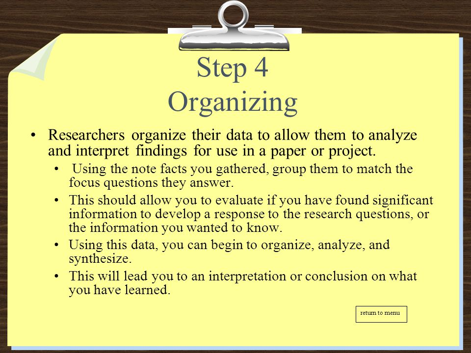 Step 4 Organizing Researchers organize their data to allow them to analyze and interpret findings for use in a paper or project. Using the note facts
