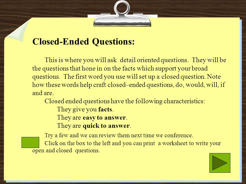 Closed-Ended Questions: This is where you will ask detail oriented questions. They will be the questions that hone in on the facts which support your