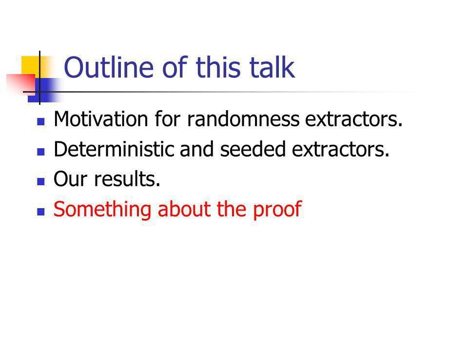 Outline of this talk Motivation for randomness extractors.