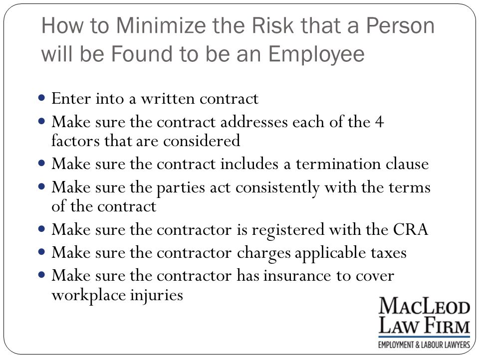 How to Minimize the Risk that a Person will be Found to be an Employee Enter into a written contract Make sure the contract addresses each of the 4 factors that are considered Make sure the contract includes a termination clause Make sure the parties act consistently with the terms of the contract Make sure the contractor is registered with the CRA Make sure the contractor charges applicable taxes Make sure the contractor has insurance to cover workplace injuries