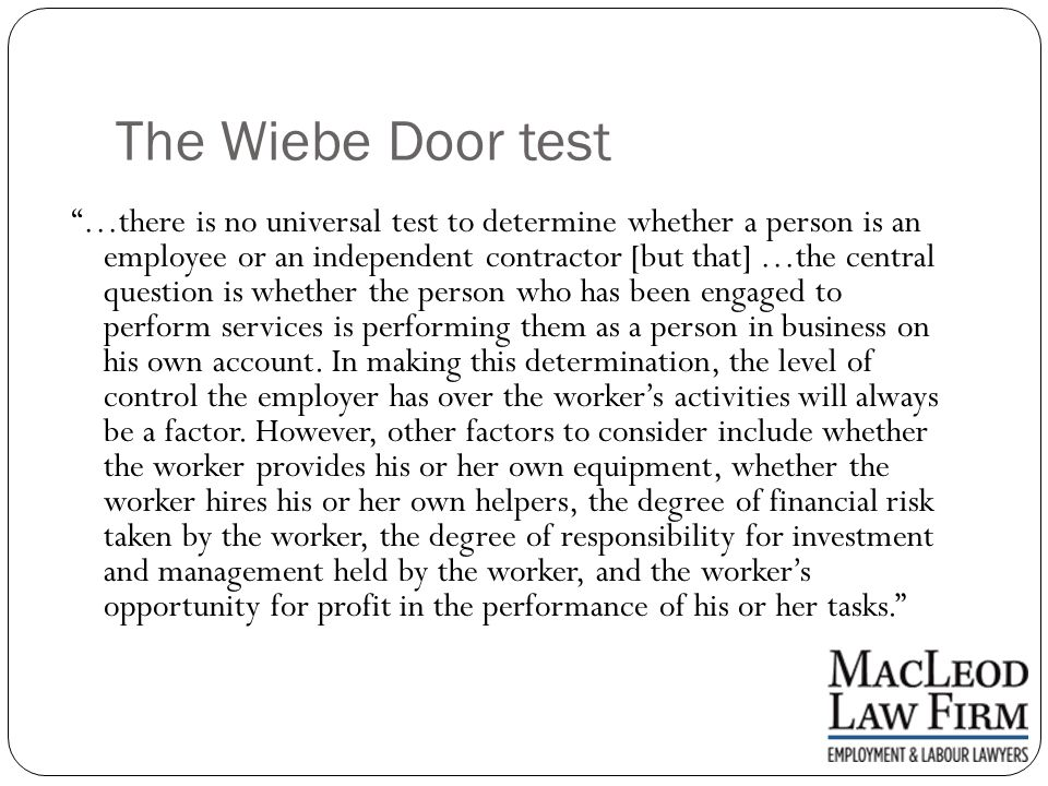 The Wiebe Door test …there is no universal test to determine whether a person is an employee or an independent contractor [but that] …the central question is whether the person who has been engaged to perform services is performing them as a person in business on his own account.