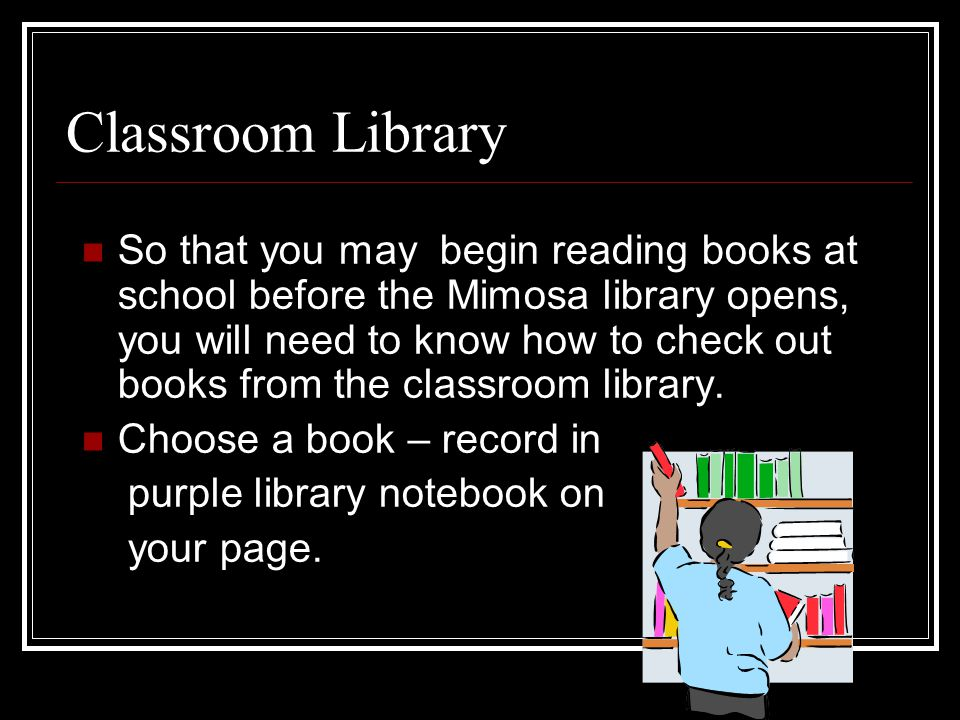 Classroom Library So that you may begin reading books at school before the Mimosa library opens, you will need to know how to check out books from the classroom library.