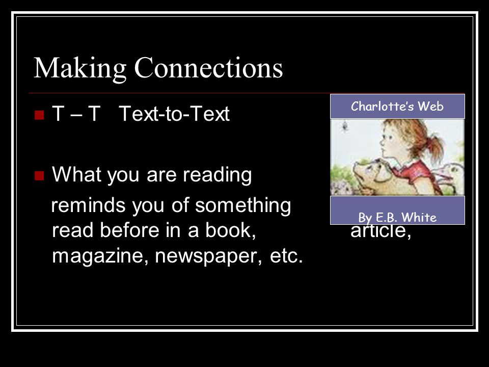 Making Connections T – S Text-to-Self (Not sure what text is? Text is simply the words you are reading) What you are reading reminds you of something