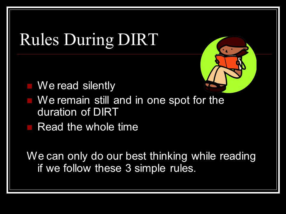 Rules During DIRT We read silently We remain still and in one spot for the duration of DIRT Read the whole time We can only do our best thinking while reading if we follow these 3 simple rules.