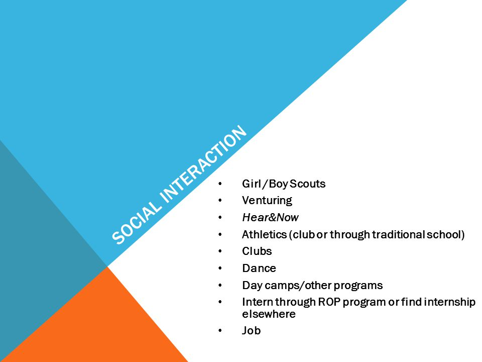 SOCIAL INTERACTION Girl /Boy Scouts Venturing Hear&Now Athletics (club or through traditional school) Clubs Dance Day camps/other programs Intern through ROP program or find internship elsewhere Job