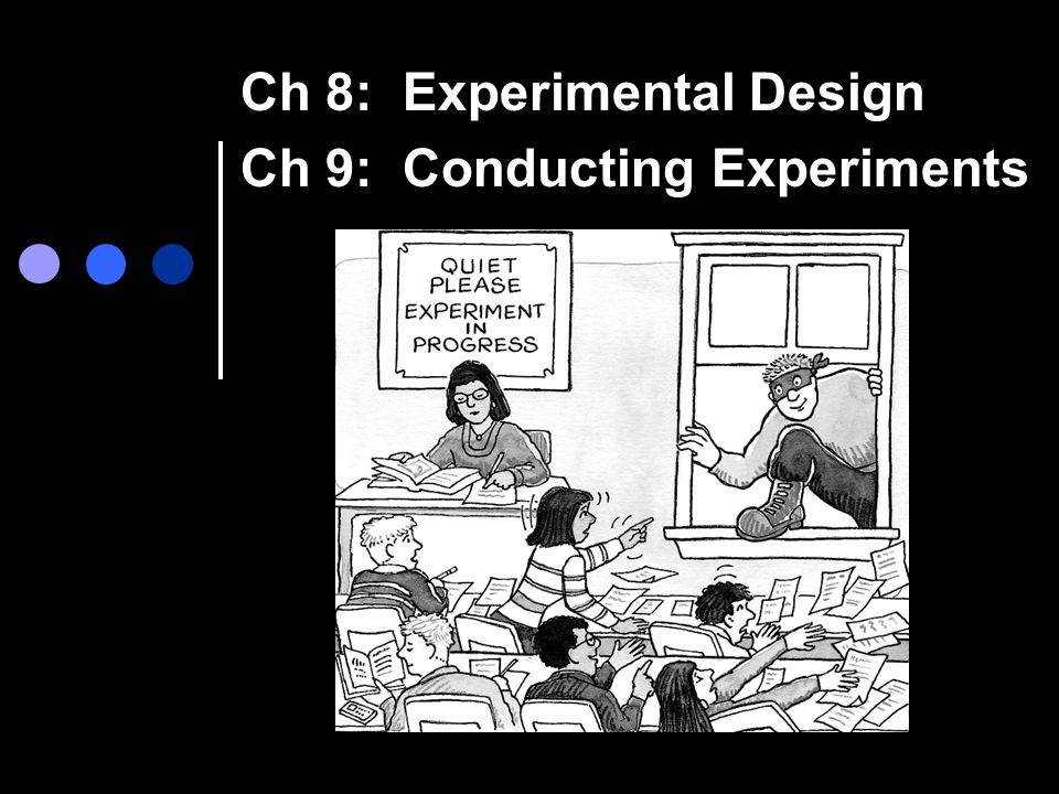 Ch 8: Experimental Design Ch 9: Conducting Experiments