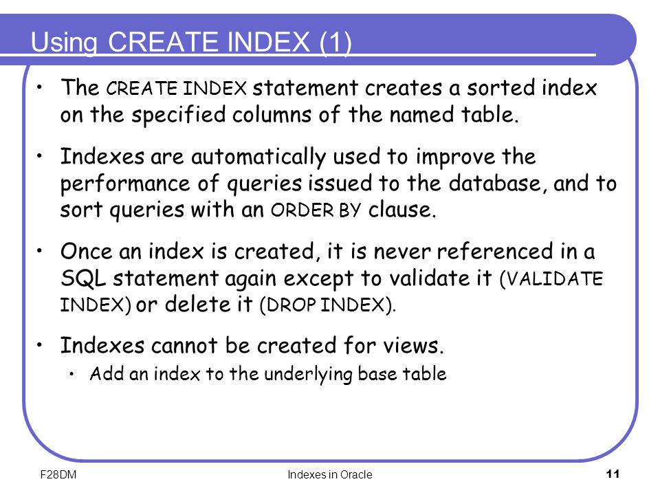F28DMIndexes in Oracle11 Using CREATE INDEX (1) The CREATE INDEX statement creates a sorted index on the specified columns of the named table. Indexes