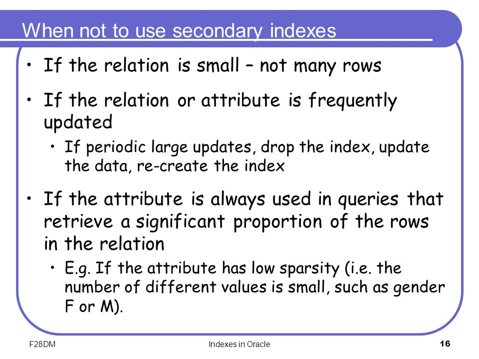 F28DMIndexes in Oracle16 When not to use secondary indexes If the relation is small – not many rows If the relation or attribute is frequently updated If periodic large updates, drop the index, update the data, re-create the index If the attribute is always used in queries that retrieve a significant proportion of the rows in the relation E.g.