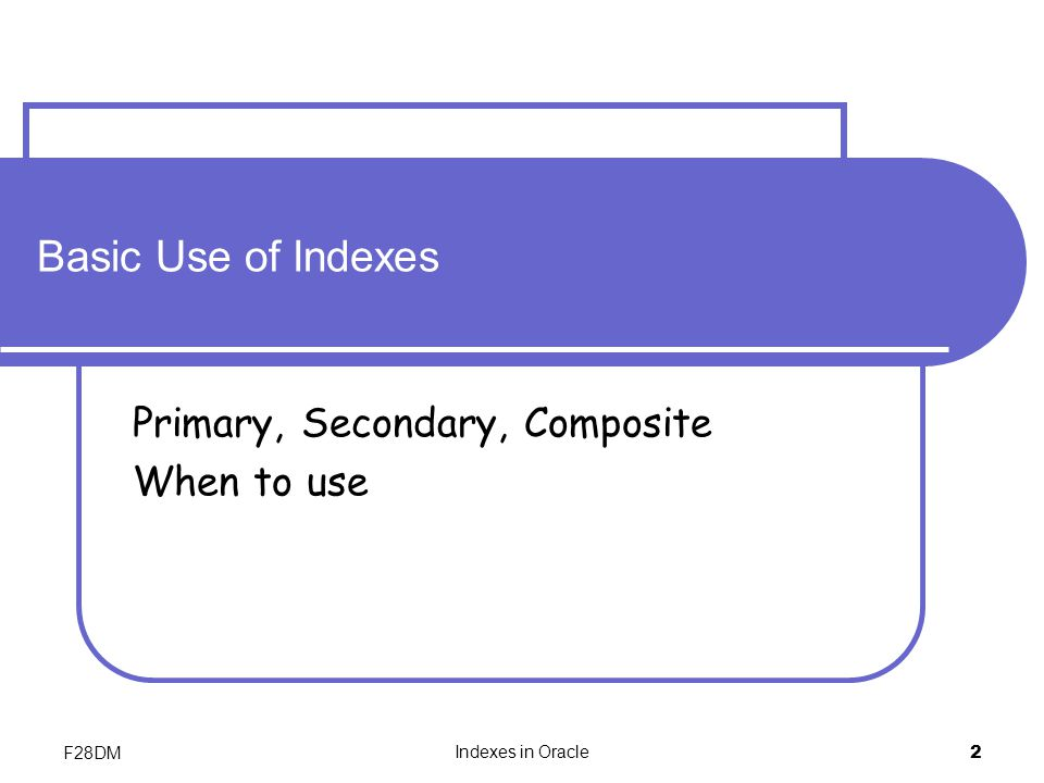 F28DM Indexes in Oracle 2 Basic Use of Indexes Primary, Secondary, Composite When to use