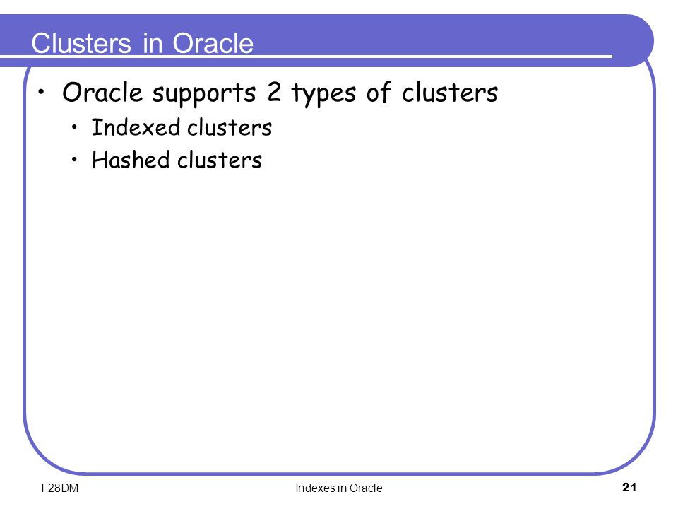 F28DMIndexes in Oracle21 Clusters in Oracle Oracle supports 2 types of clusters Indexed clusters Hashed clusters