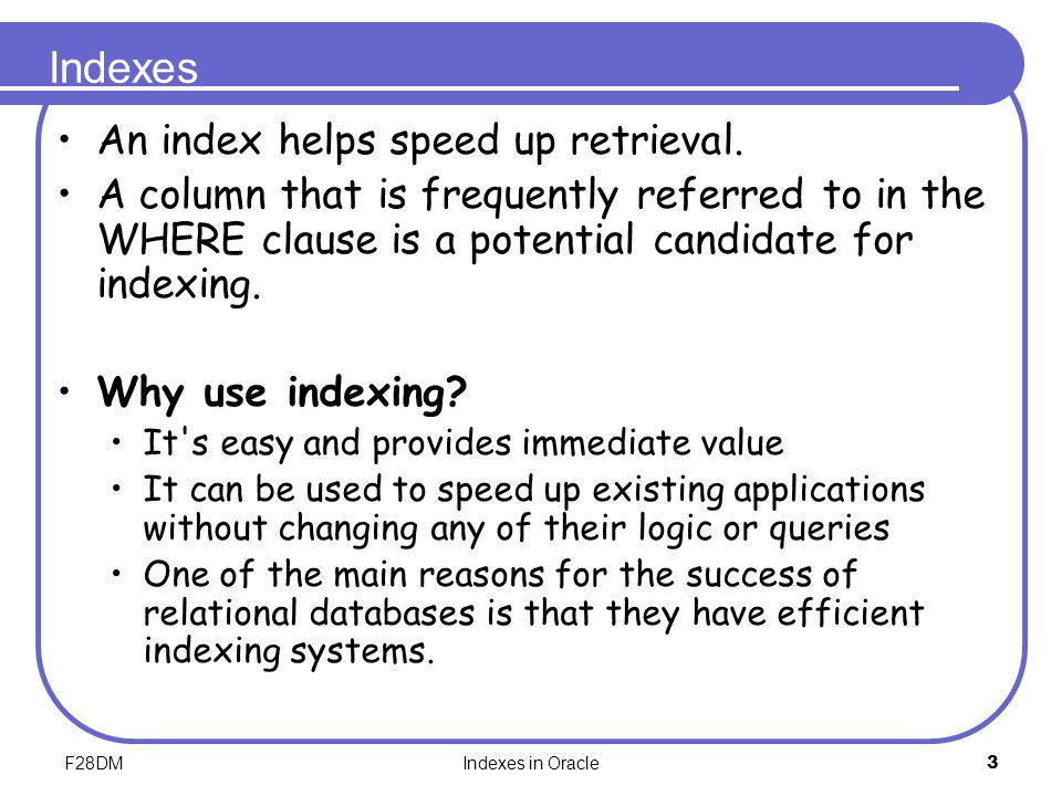 F28DMIndexes in Oracle3 Indexes An index helps speed up retrieval. A column that is frequently referred to in the WHERE clause is a potential candidat