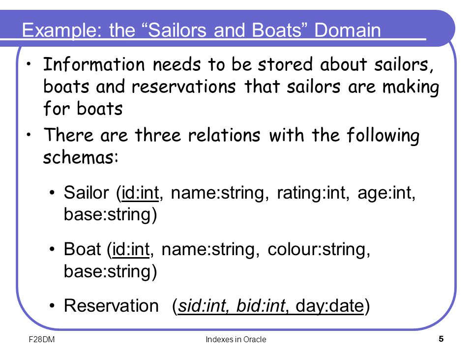 "F28DMIndexes in Oracle5 Example: the ""Sailors and Boats"" Domain Information needs to be stored about sailors, boats and reservations that sailors are"