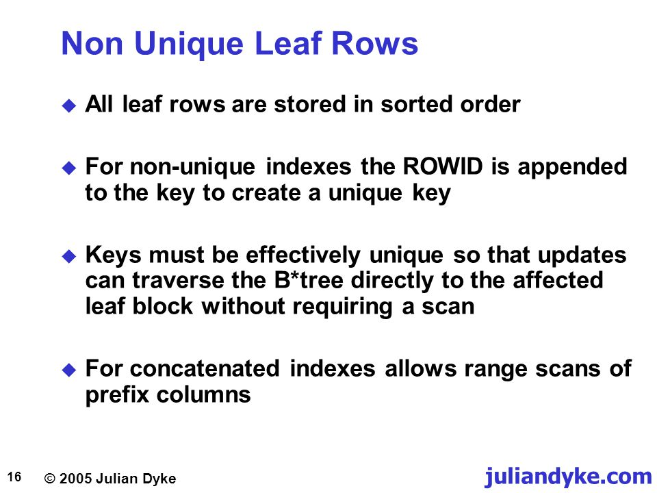 © 2005 Julian Dyke juliandyke.com 16 Non Unique Leaf Rows  All leaf rows are stored in sorted order  For non-unique indexes the ROWID is appended to