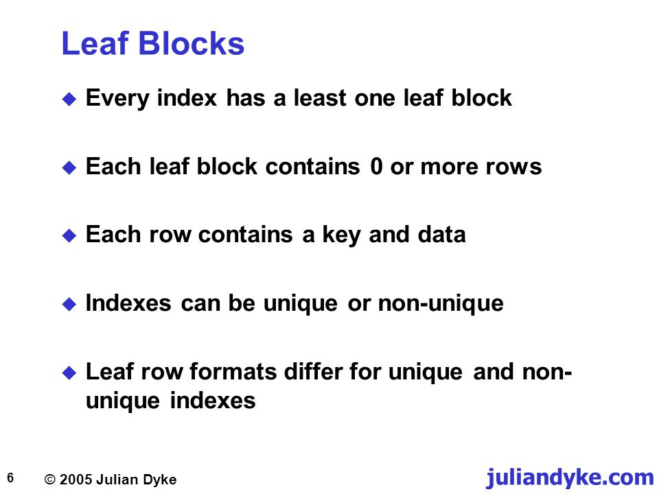 © 2005 Julian Dyke juliandyke.com 6 Leaf Blocks  Every index has a least one leaf block  Each leaf block contains 0 or more rows  Each row contains