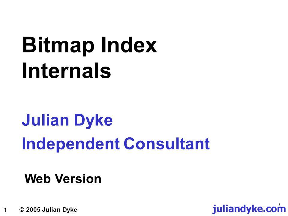 1 juliandyke.com Bitmap Index Internals Julian Dyke Independent Consultant Web Version © 2005 Julian Dyke