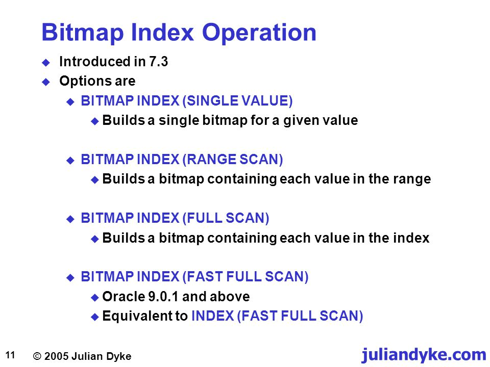 © 2005 Julian Dyke juliandyke.com 11 Bitmap Index Operation  Introduced in 7.3  Options are  BITMAP INDEX (SINGLE VALUE)  Builds a single bitmap for a given value  BITMAP INDEX (RANGE SCAN)  Builds a bitmap containing each value in the range  BITMAP INDEX (FULL SCAN)  Builds a bitmap containing each value in the index  BITMAP INDEX (FAST FULL SCAN)  Oracle 9.0.1 and above  Equivalent to INDEX (FAST FULL SCAN)