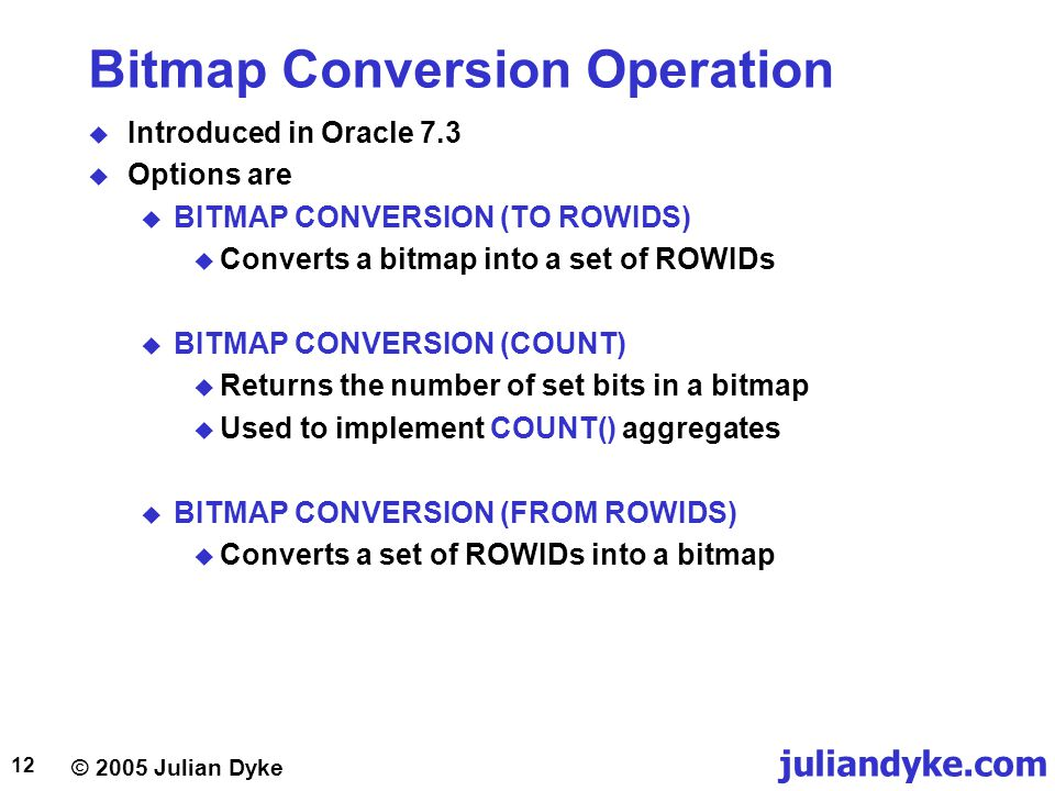 © 2005 Julian Dyke juliandyke.com 12 Bitmap Conversion Operation  Introduced in Oracle 7.3  Options are  BITMAP CONVERSION (TO ROWIDS)  Converts a