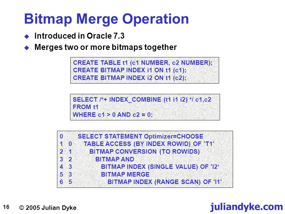 © 2005 Julian Dyke juliandyke.com 16 Bitmap Merge Operation  Introduced in Oracle 7.3  Merges two or more bitmaps together CREATE TABLE t1 (c1 NUMBER, c2 NUMBER); CREATE BITMAP INDEX i1 ON t1 (c1); CREATE BITMAP INDEX i2 ON t1 (c2); 0SELECT STATEMENT Optimizer=CHOOSE 10TABLE ACCESS (BY INDEX ROWID) OF T1 21BITMAP CONVERSION (TO ROWIDS) 32BITMAP AND 43BITMAP INDEX (SINGLE VALUE) OF I2' 53BITMAP MERGE 65BITMAP INDEX (RANGE SCAN) OF I1 SELECT /*+ INDEX_COMBINE (t1 i1 i2) */ c1,c2 FROM t1 WHERE c1 > 0 AND c2 = 0;