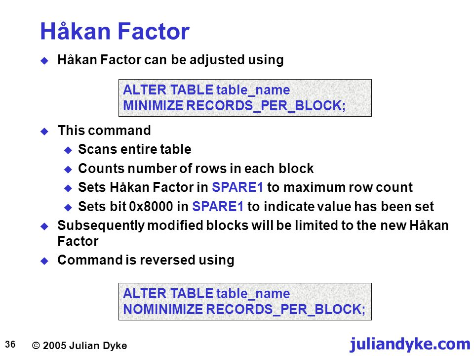 © 2005 Julian Dyke juliandyke.com 36 Håkan Factor  Håkan Factor can be adjusted using ALTER TABLE table_name MINIMIZE RECORDS_PER_BLOCK;  This command  Scans entire table  Counts number of rows in each block  Sets Håkan Factor in SPARE1 to maximum row count  Sets bit 0x8000 in SPARE1 to indicate value has been set  Subsequently modified blocks will be limited to the new Håkan Factor  Command is reversed using ALTER TABLE table_name NOMINIMIZE RECORDS_PER_BLOCK;