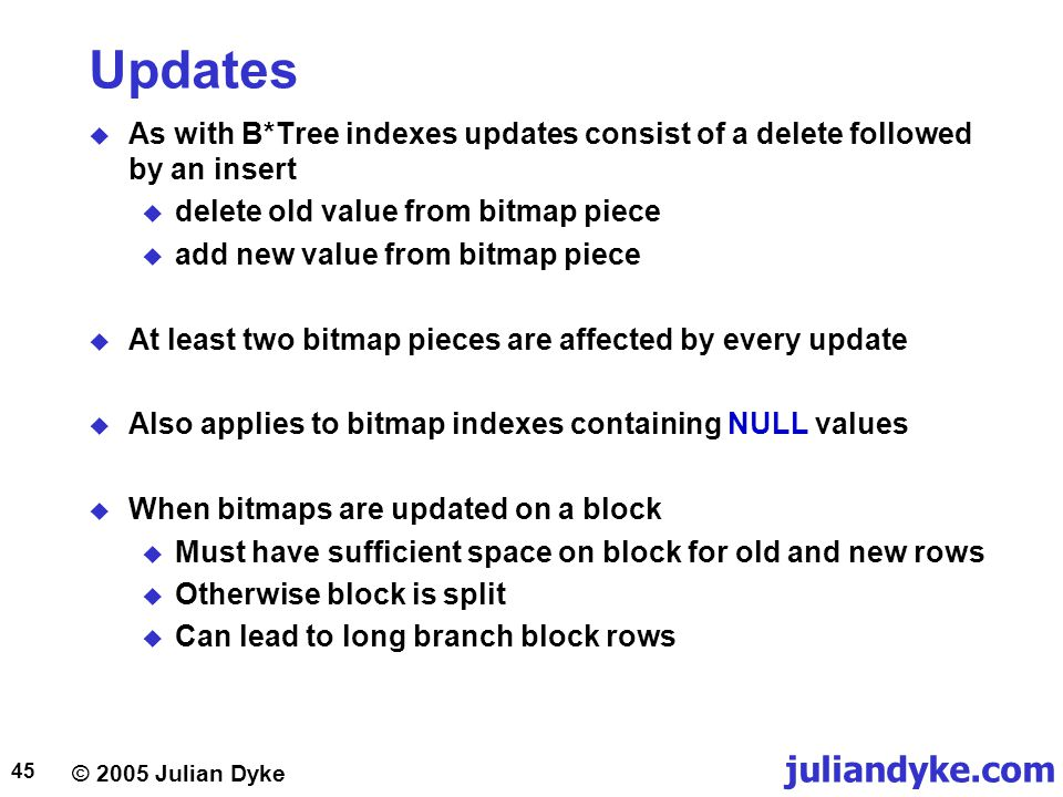© 2005 Julian Dyke juliandyke.com 45 Updates  As with B*Tree indexes updates consist of a delete followed by an insert  delete old value from bitmap piece  add new value from bitmap piece  At least two bitmap pieces are affected by every update  Also applies to bitmap indexes containing NULL values  When bitmaps are updated on a block  Must have sufficient space on block for old and new rows  Otherwise block is split  Can lead to long branch block rows