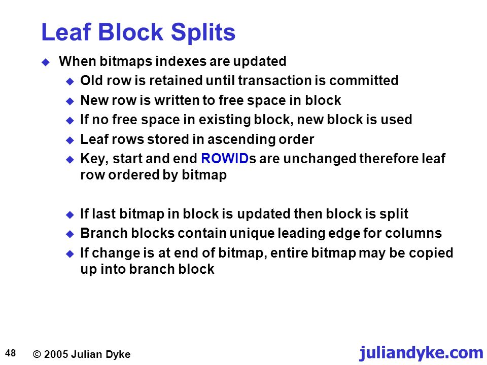 © 2005 Julian Dyke juliandyke.com 48 Leaf Block Splits  When bitmaps indexes are updated  Old row is retained until transaction is committed  New row is written to free space in block  If no free space in existing block, new block is used  Leaf rows stored in ascending order  Key, start and end ROWIDs are unchanged therefore leaf row ordered by bitmap  If last bitmap in block is updated then block is split  Branch blocks contain unique leading edge for columns  If change is at end of bitmap, entire bitmap may be copied up into branch block
