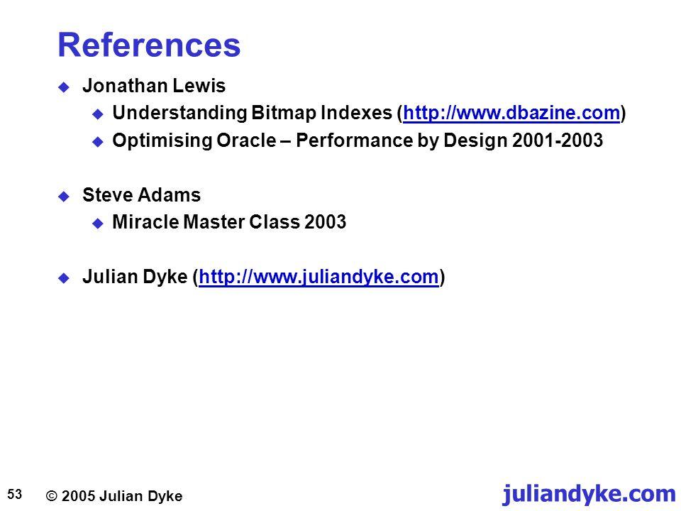 © 2005 Julian Dyke juliandyke.com 53 References  Jonathan Lewis  Understanding Bitmap Indexes (http://www.dbazine.com)http://www.dbazine.com  Optim