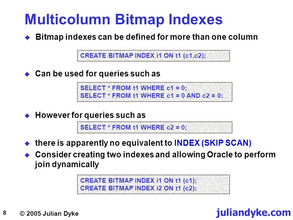 © 2005 Julian Dyke juliandyke.com 8 Multicolumn Bitmap Indexes  Bitmap indexes can be defined for more than one column CREATE BITMAP INDEX i1 ON t1 (c1,c2);  Can be used for queries such as SELECT * FROM t1 WHERE c1 = 0; SELECT * FROM t1 WHERE c1 = 0 AND c2 = 0;  However for queries such as SELECT * FROM t1 WHERE c2 = 0;  there is apparently no equivalent to INDEX (SKIP SCAN)  Consider creating two indexes and allowing Oracle to perform join dynamically CREATE BITMAP INDEX i1 ON t1 (c1); CREATE BITMAP INDEX i2 ON t1 (c2);