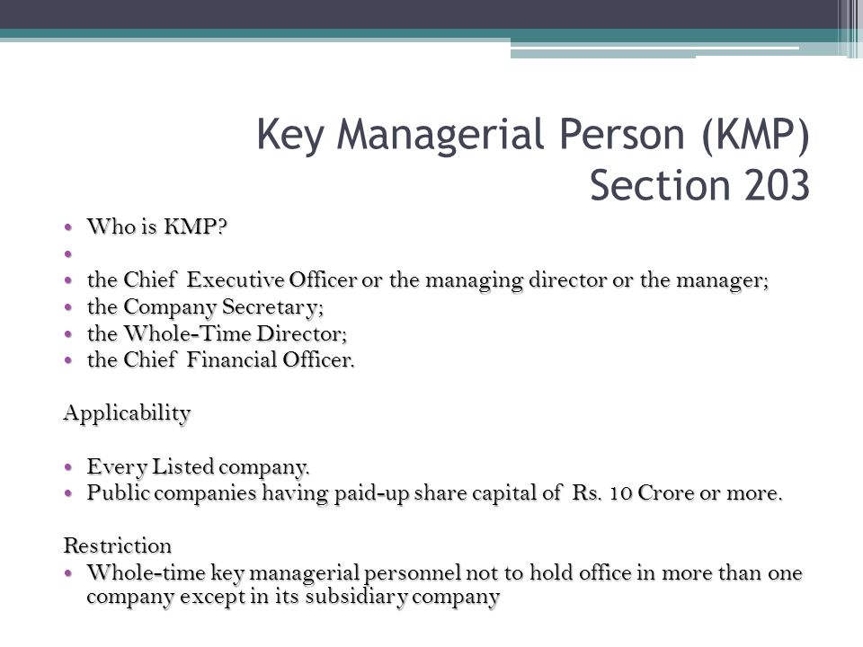 Key Managerial Person (KMP) Section 203 Who is KMP? Who is KMP? the Chief Executive Officer or the managing director or the manager; the Chief Executi