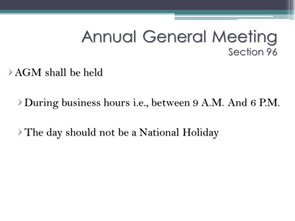 AGM shall be held During business hours i.e., between 9 A.M. And 6 P.M. The day should not be a National Holiday Annual General Meeting Section 96