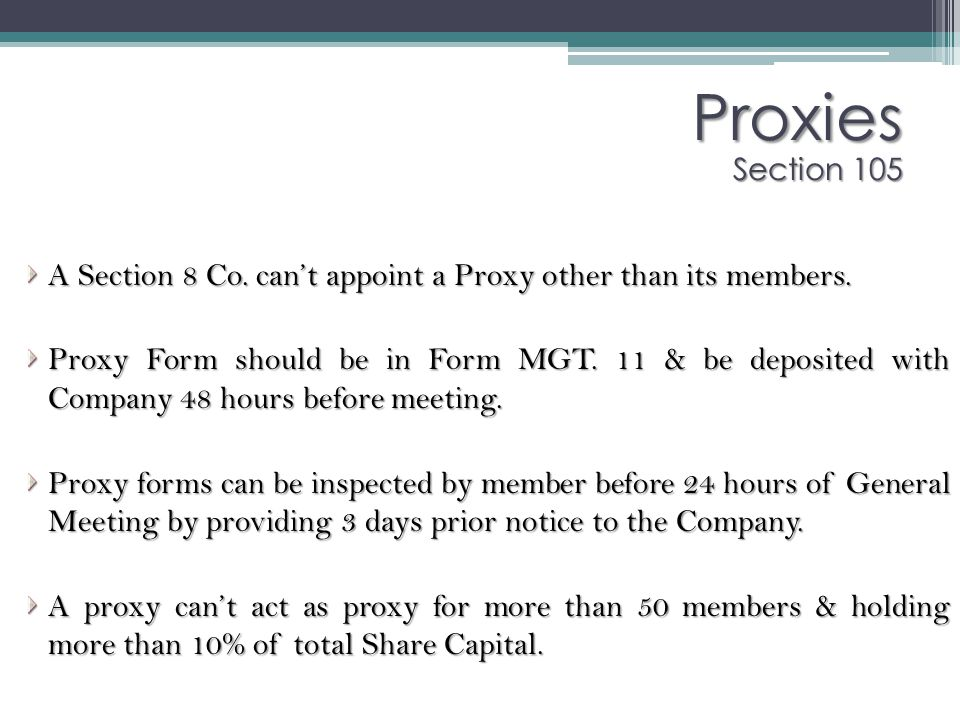 Proxies Section 105 A Section 8 Co. can't appoint a Proxy other than its members. Proxy Form should be in Form MGT. 11 & be deposited with Company 48