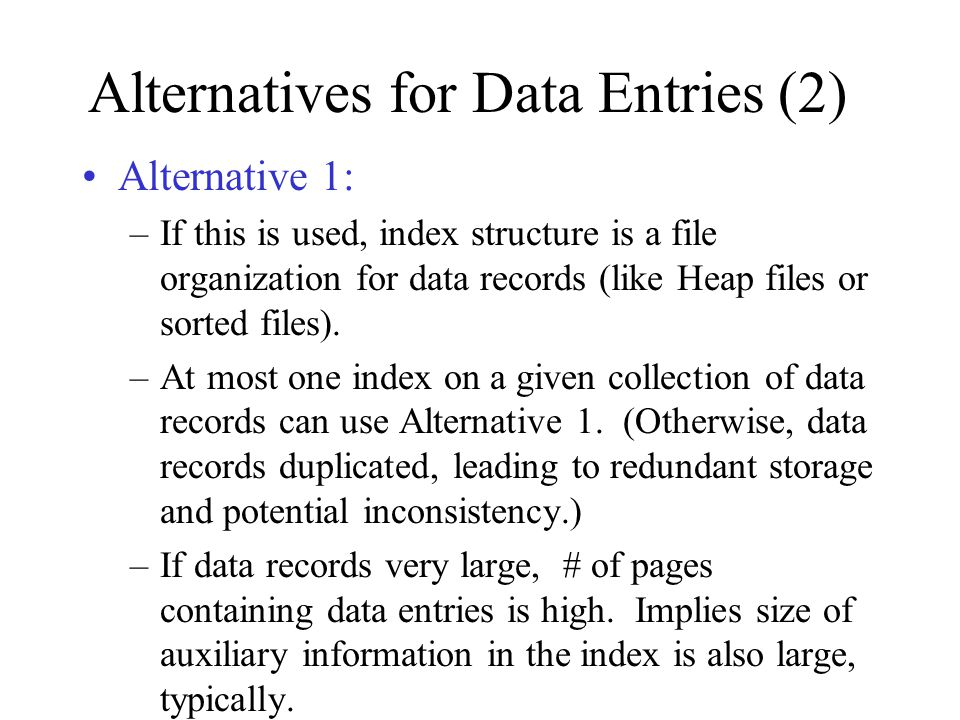 Alternatives for Data Entries (2) Alternative 1: –If this is used, index structure is a file organization for data records (like Heap files or sorted