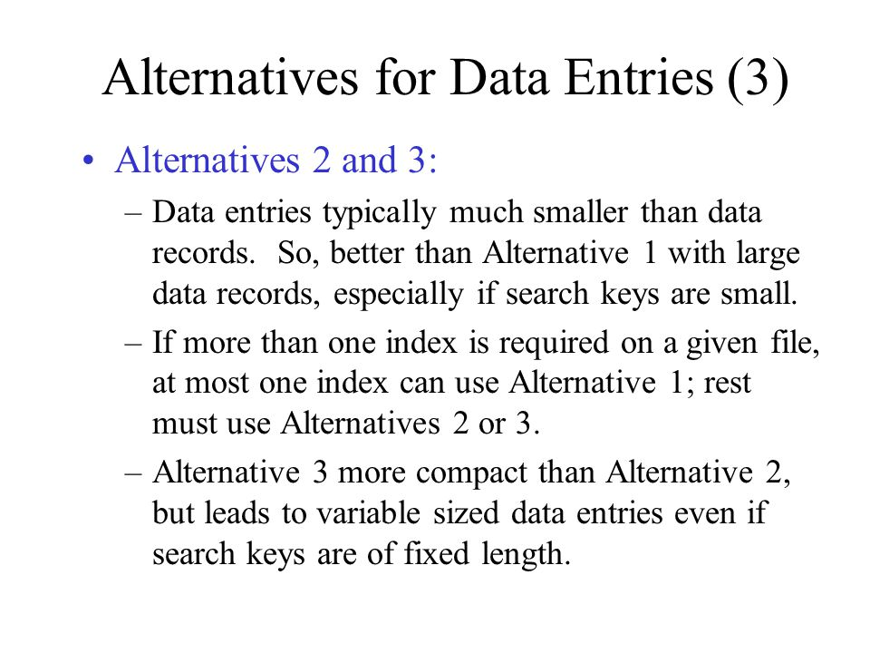 Alternatives for Data Entries (3) Alternatives 2 and 3: –Data entries typically much smaller than data records. So, better than Alternative 1 with lar