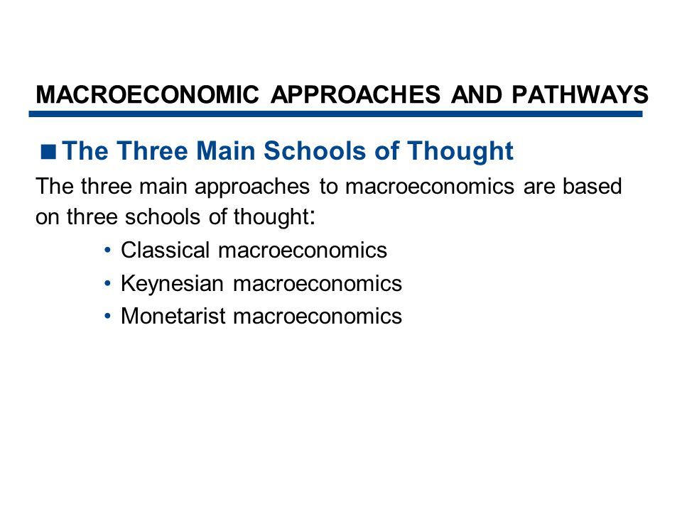 MACROECONOMIC APPROACHES AND PATHWAYS  The Three Main Schools of Thought The three main approaches to macroeconomics are based on three schools of th
