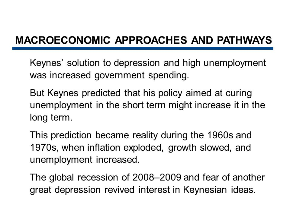 Keynes' solution to depression and high unemployment was increased government spending. But Keynes predicted that his policy aimed at curing unemploym